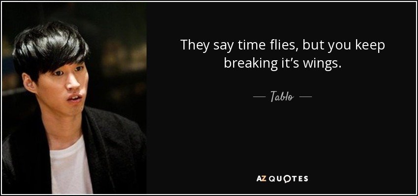 They say time flies, but you keep breaking it's wings. - Tablo