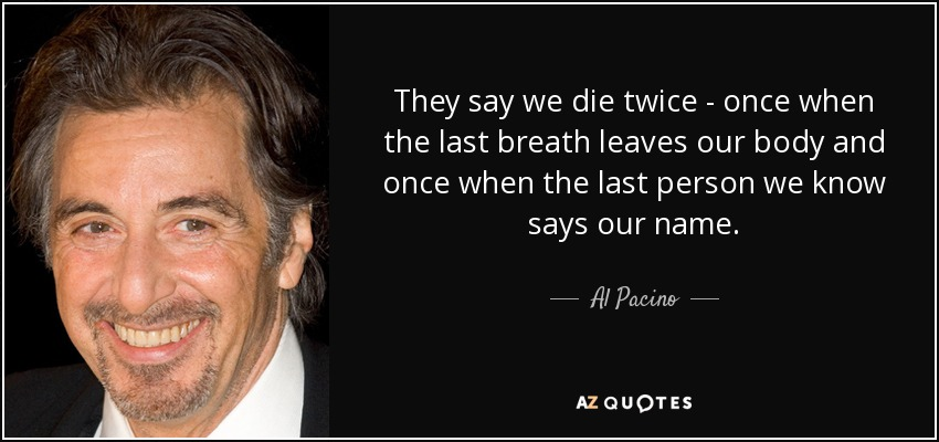 They say we die twice - once when the last breath leaves our body and once when the last person we know says our name. - Al Pacino