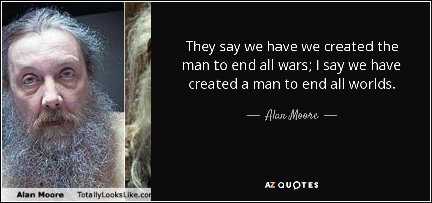 They say we have we created the man to end all wars; I say we have created a man to end all worlds. - Alan Moore
