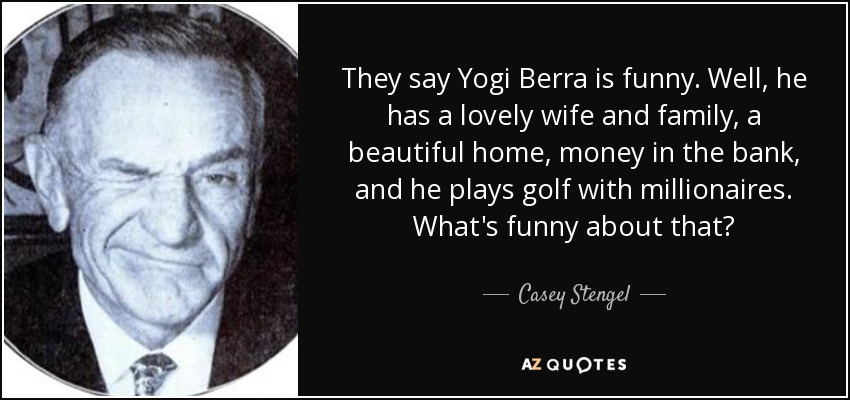 They say Yogi Berra is funny. Well, he has a lovely wife and family, a beautiful home, money in the bank, and he plays golf with millionaires. What's funny about that? - Casey Stengel