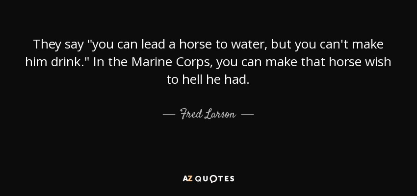 """Fred Larson Quote: They Say """"you Can Lead A Horse To Water"""