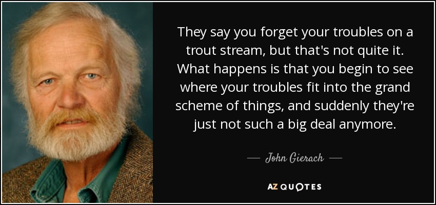 They say you forget your troubles on a trout stream, but that's not quite it. What happens is that you begin to see where your troubles fit into the grand scheme of things, and suddenly they're just not such a big deal anymore. - John Gierach