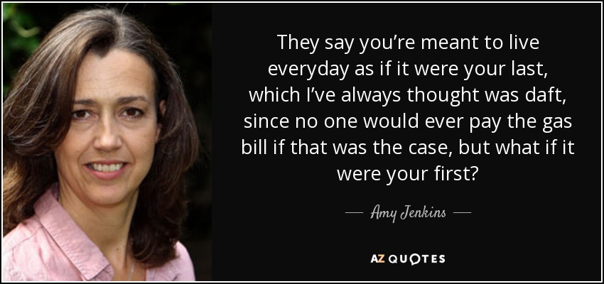 They say you're meant to live everyday as if it were your last, which I've always thought was daft, since no one would ever pay the gas bill if that was the case, but what if it were your first? - Amy Jenkins