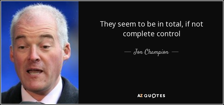They seem to be in total, if not complete control - Jon Champion