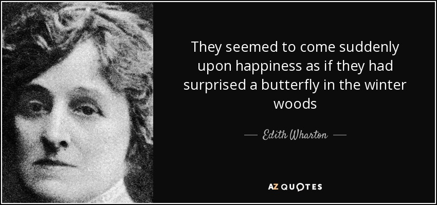 They seemed to come suddenly upon happiness as if they had surprised a butterfly in the winter woods - Edith Wharton