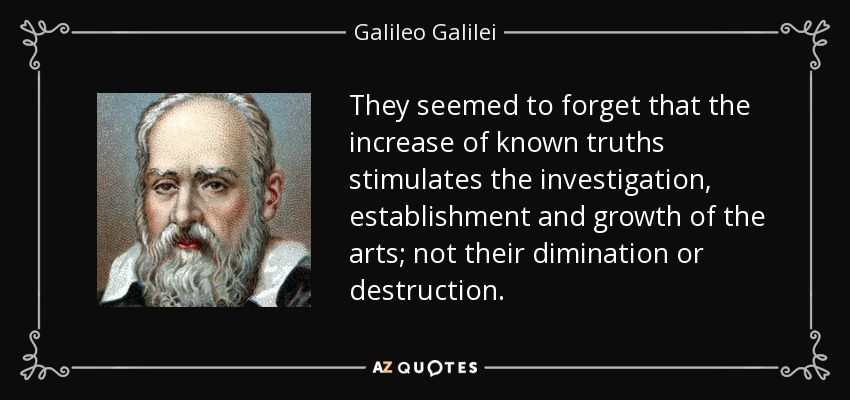 They seemed to forget that the increase of known truths stimulates the investigation, establishment and growth of the arts; not their dimination or destruction. - Galileo Galilei
