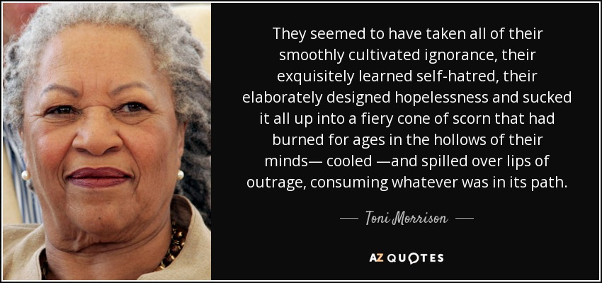 They seemed to have taken all of their smoothly cultivated ignorance, their exquisitely learned self-hatred, their elaborately designed hopelessness and sucked it all up into a fiery cone of scorn that had burned for ages in the hollows of their minds― cooled ―and spilled over lips of outrage, consuming whatever was in its path. - Toni Morrison