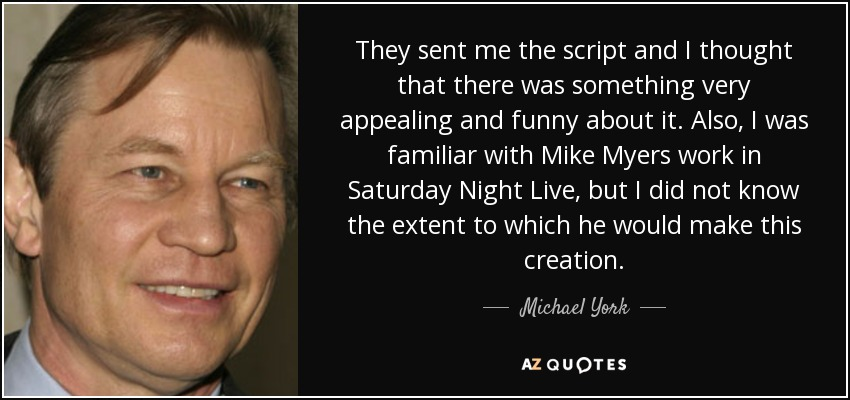 They sent me the script and I thought that there was something very appealing and funny about it. Also, I was familiar with Mike Myers work in Saturday Night Live, but I did not know the extent to which he would make this creation. - Michael York