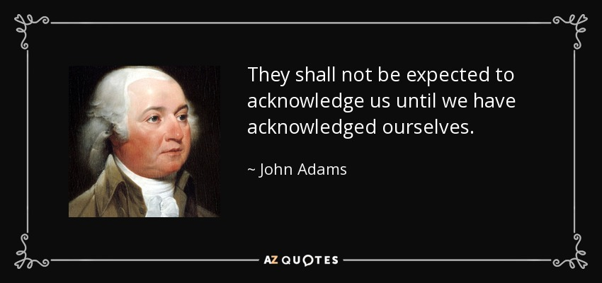They shall not be expected to acknowledge us until we have acknowledged ourselves. - John Adams