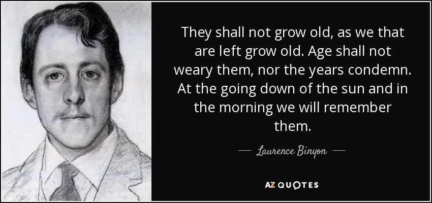 They shall not grow old, as we that are left grow old. Age shall not weary them, nor the years condemn. At the going down of the sun and in the morning we will remember them. - Laurence Binyon