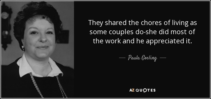 They shared the chores of living as some couples do-she did most of the work and he appreciated it. - Paula Gosling