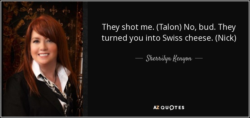 They shot me. (Talon) No, bud. They turned you into Swiss cheese. (Nick) - Sherrilyn Kenyon