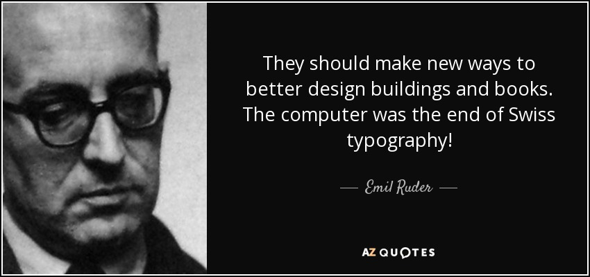 They should make new ways to better design buildings and books. The computer was the end of Swiss typography! - Emil Ruder