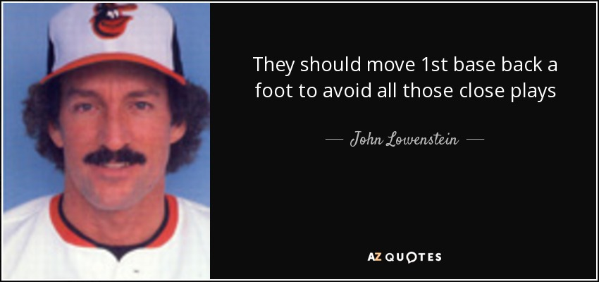 They should move 1st base back a foot to avoid all those close plays - John Lowenstein