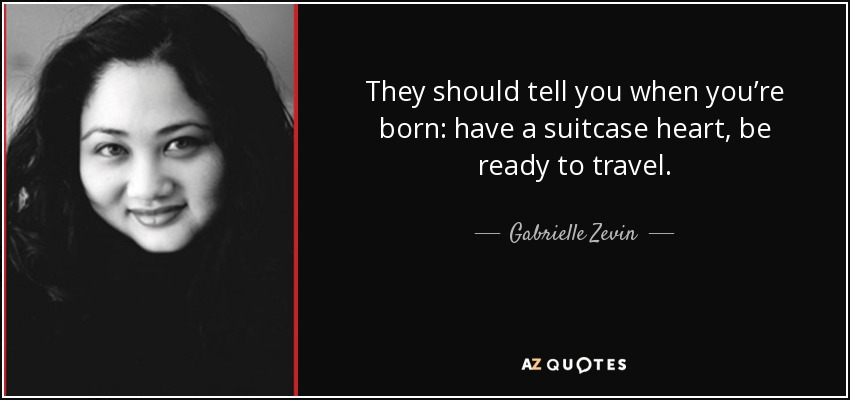 They should tell you when you're born: have a suitcase heart, be ready to travel. - Gabrielle Zevin