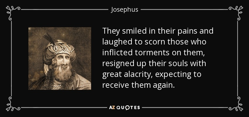 They smiled in their pains and laughed to scorn those who inflicted torments on them, resigned up their souls with great alacrity, expecting to receive them again. - Josephus