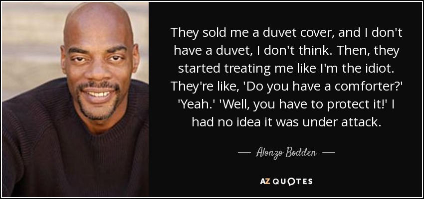 They sold me a duvet cover, and I don't have a duvet, I don't think. Then, they started treating me like I'm the idiot. They're like, 'Do you have a comforter?' 'Yeah.' 'Well, you have to protect it!' I had no idea it was under attack. - Alonzo Bodden