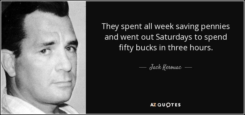 They spent all week saving pennies and went out Saturdays to spend fifty bucks in three hours. - Jack Kerouac