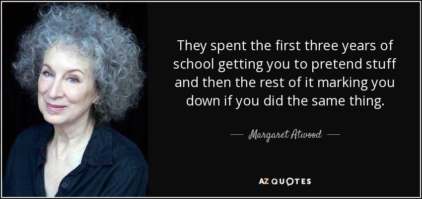 They spent the first three years of school getting you to pretend stuff and then the rest of it marking you down if you did the same thing. - Margaret Atwood