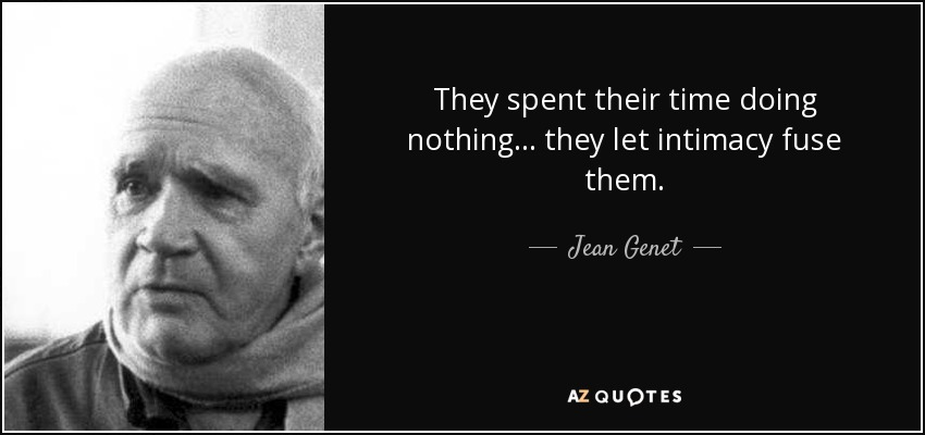 They spent their time doing nothing... they let intimacy fuse them. - Jean Genet