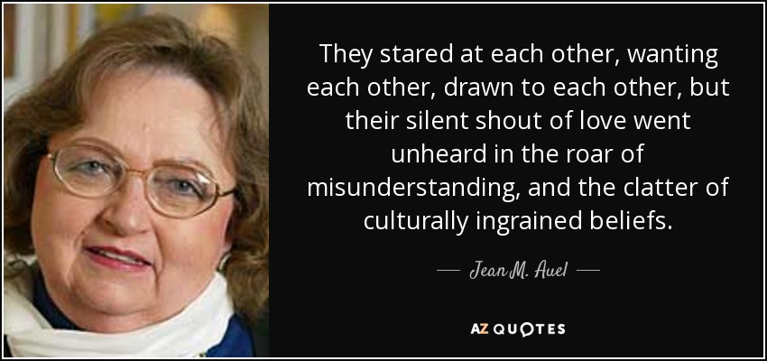 They stared at each other, wanting each other, drawn to each other, but their silent shout of love went unheard in the roar of misunderstanding, and the clatter of culturally ingrained beliefs. - Jean M. Auel