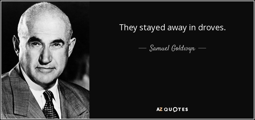 They stayed away in droves. - Samuel Goldwyn