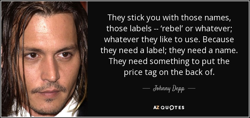 They stick you with those names, those labels -- 'rebel' or whatever; whatever they like to use. Because they need a label; they need a name. They need something to put the price tag on the back of. - Johnny Depp