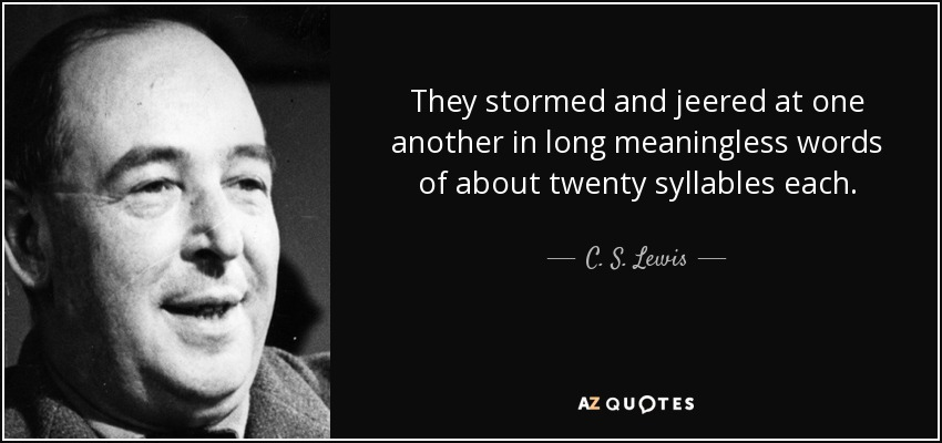 They stormed and jeered at one another in long meaningless words of about twenty syllables each. - C. S. Lewis