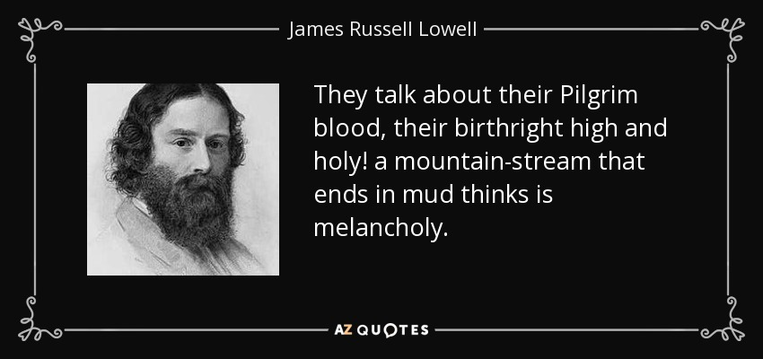 They talk about their Pilgrim blood, their birthright high and holy! a mountain-stream that ends in mud thinks is melancholy. - James Russell Lowell