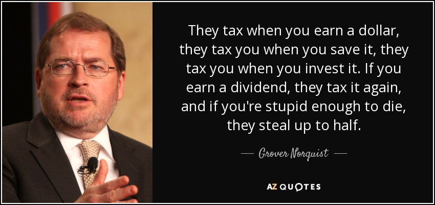 They tax when you earn a dollar, they tax you when you save it, they tax you when you invest it. If you earn a dividend, they tax it again, and if you're stupid enough to die, they steal up to half. - Grover Norquist