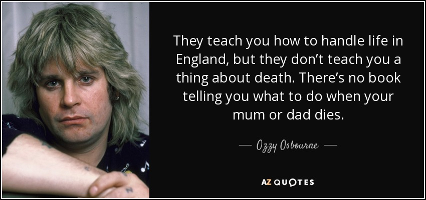 They teach you how to handle life in England, but they don't teach you a thing about death. There's no book telling you what to do when your mum or dad dies. - Ozzy Osbourne