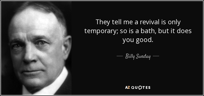 They tell me a revival is only temporary; so is a bath, but it does you good. - Billy Sunday