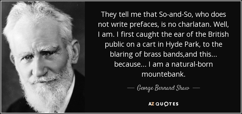 They tell me that So-and-So, who does not write prefaces, is no charlatan. Well, I am. I first caught the ear of the British public on a cart in Hyde Park, to the blaring of brass bands,and this . . . because . . . I am a natural-born mountebank. - George Bernard Shaw