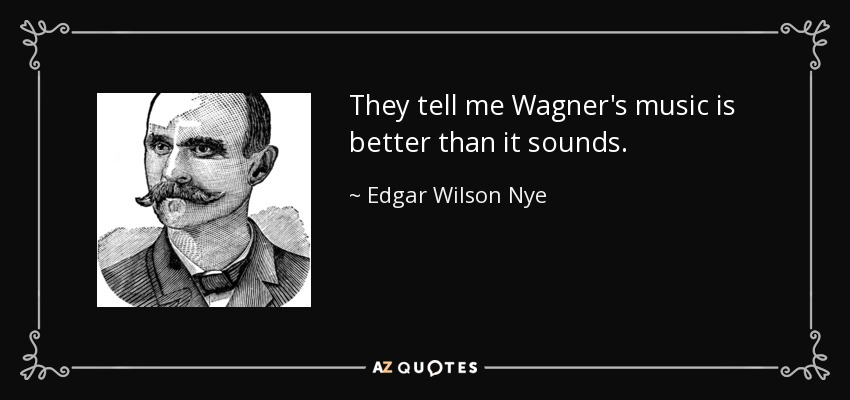 They tell me Wagner's music is better than it sounds. - Edgar Wilson Nye