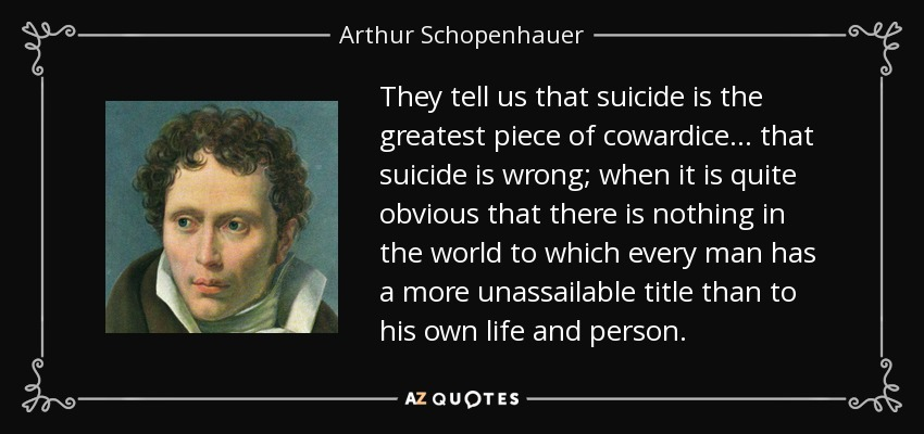 They tell us that suicide is the greatest piece of cowardice... that suicide is wrong; when it is quite obvious that there is nothing in the world to which every man has a more unassailable title than to his own life and person. - Arthur Schopenhauer