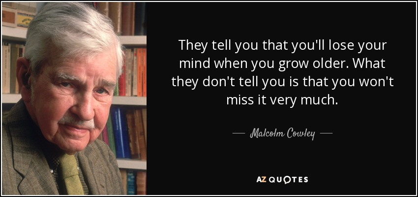 They tell you that you'll lose your mind when you grow older. What they don't tell you is that you won't miss it very much. - Malcolm Cowley
