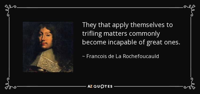 They that apply themselves to trifling matters commonly become incapable of great ones. - Francois de La Rochefoucauld