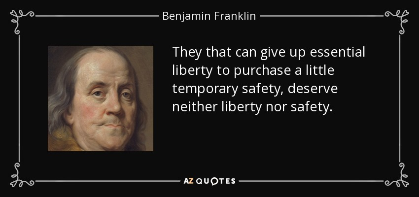 They that can give up essential liberty to purchase a little temporary safety, deserve neither liberty nor safety. - Benjamin Franklin