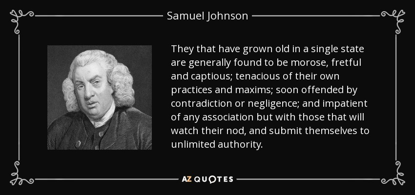 They that have grown old in a single state are generally found to be morose, fretful and captious; tenacious of their own practices and maxims; soon offended by contradiction or negligence; and impatient of any association but with those that will watch their nod, and submit themselves to unlimited authority. - Samuel Johnson
