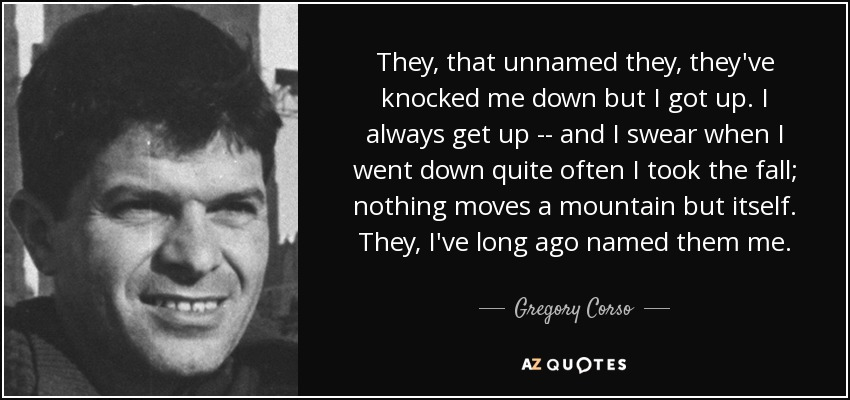 They, that unnamed they, they've knocked me down but I got up. I always get up -- and I swear when I went down quite often I took the fall; nothing moves a mountain but itself. They, I've long ago named them me. - Gregory Corso