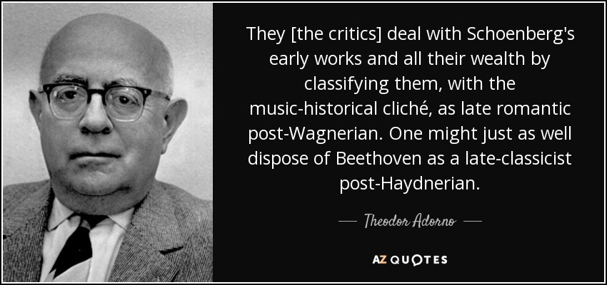 They [the critics] deal with Schoenberg's early works and all their wealth by classifying them, with the music-historical cliché, as late romantic post-Wagnerian. One might just as well dispose of Beethoven as a late-classicist post-Haydnerian. - Theodor Adorno