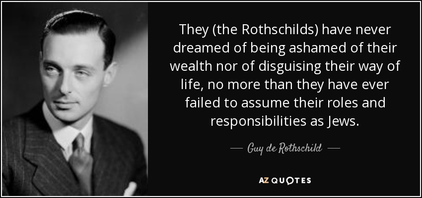 They (the Rothschilds) have never dreamed of being ashamed of their wealth nor of disguising their way of life, no more than they have ever failed to assume their roles and responsibilities as Jews. - Guy de Rothschild