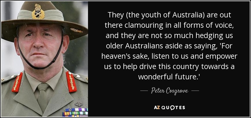 They (the youth of Australia) are out there clamouring in all forms of voice, and they are not so much hedging us older Australians aside as saying, 'For heaven's sake, listen to us and empower us to help drive this country towards a wonderful future.' - Peter Cosgrove