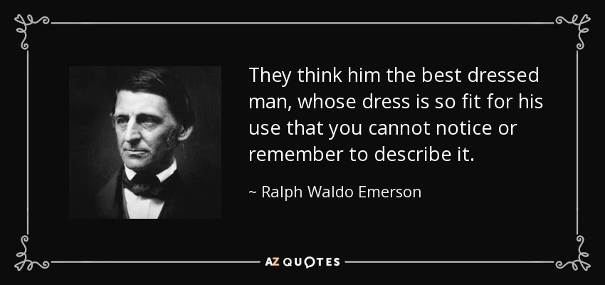 They think him the best dressed man, whose dress is so fit for his use that you cannot notice or remember to describe it. - Ralph Waldo Emerson