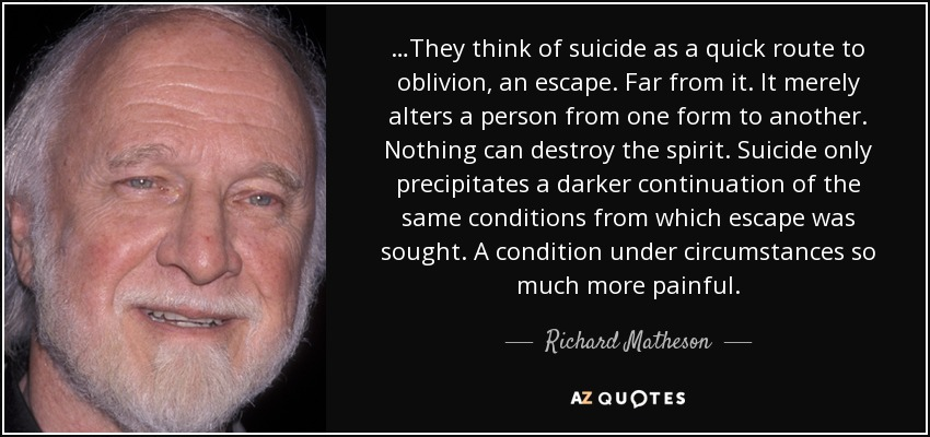 …They think of suicide as a quick route to oblivion, an escape. Far from it. It merely alters a person from one form to another. Nothing can destroy the spirit. Suicide only precipitates a darker continuation of the same conditions from which escape was sought. A condition under circumstances so much more painful. - Richard Matheson