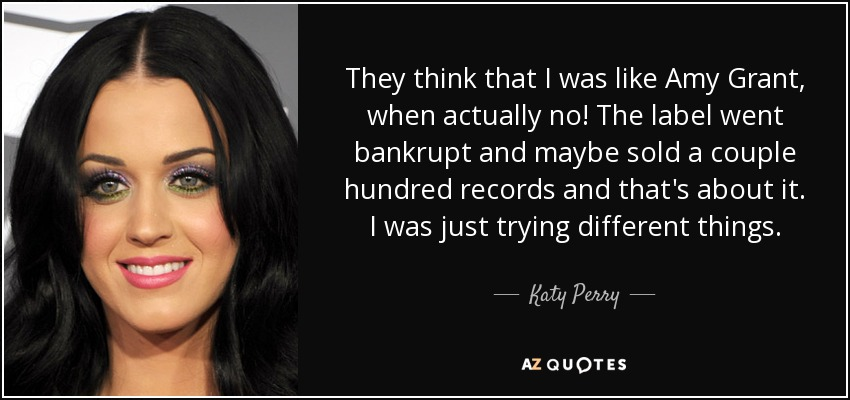 They think that I was like Amy Grant, when actually no! The label went bankrupt and maybe sold a couple hundred records and that's about it. I was just trying different things. - Katy Perry
