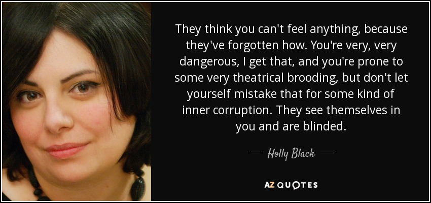 They think you can't feel anything, because they've forgotten how. You're very, very dangerous, I get that, and you're prone to some very theatrical brooding, but don't let yourself mistake that for some kind of inner corruption. They see themselves in you and are blinded. - Holly Black