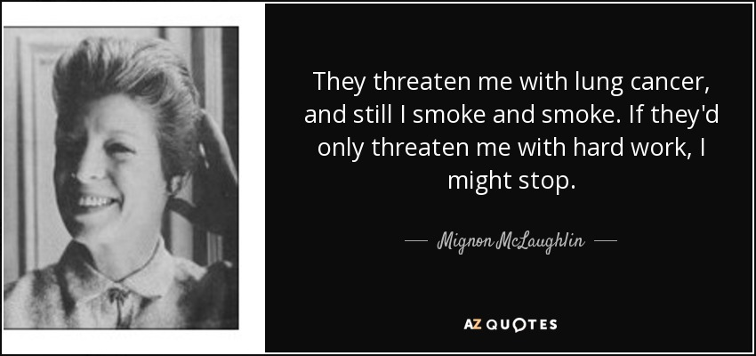 They threaten me with lung cancer, and still I smoke and smoke. If they'd only threaten me with hard work, I might stop. - Mignon McLaughlin