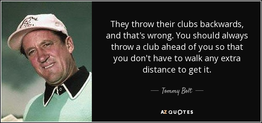 They throw their clubs backwards, and that's wrong. You should always throw a club ahead of you so that you don't have to walk any extra distance to get it. - Tommy Bolt