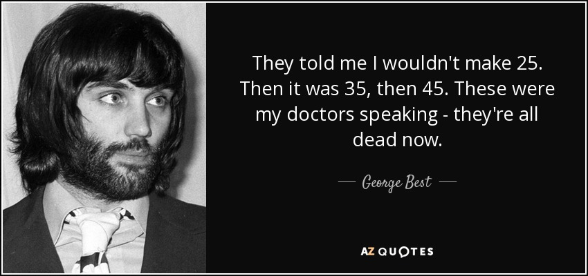 They told me I wouldn't make 25. Then it was 35, then 45. These were my doctors speaking - they're all dead now. - George Best